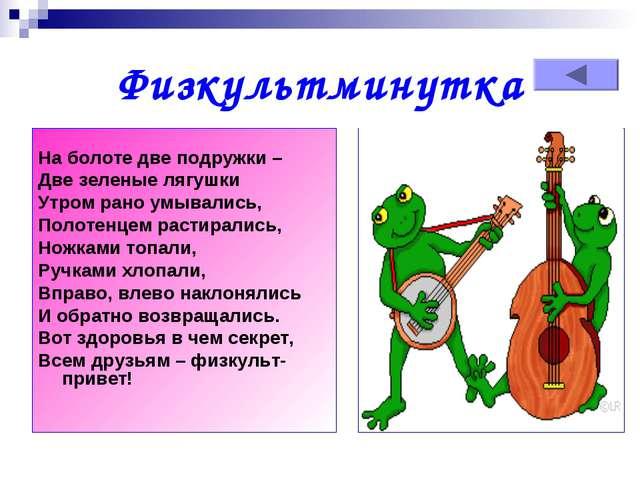 Физкультминутка  На болоте две подружки – Две зеленые лягушки Утром рано умы...