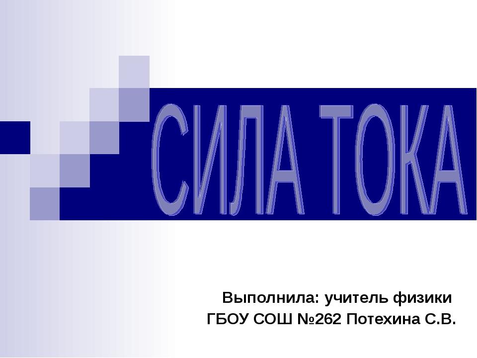 Выполнила: учитель физики ГБОУ СОШ №262 Потехина С.В.