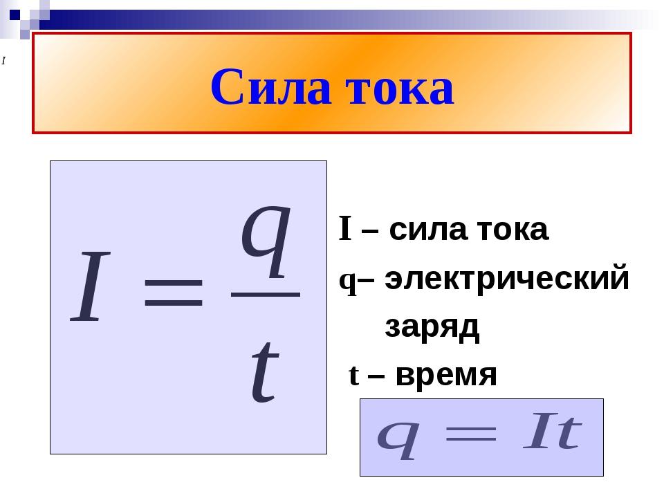 Сила тока I – сила тока q– электрический заряд t – время