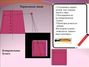 Переносимые линии Копировальная бумага 1 Складываем парные детали или стороны