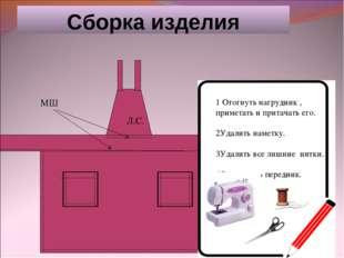 Сборка изделия Л.С. МШ 1 Отогнуть нагрудник , приметать и притачать его. 2Уда