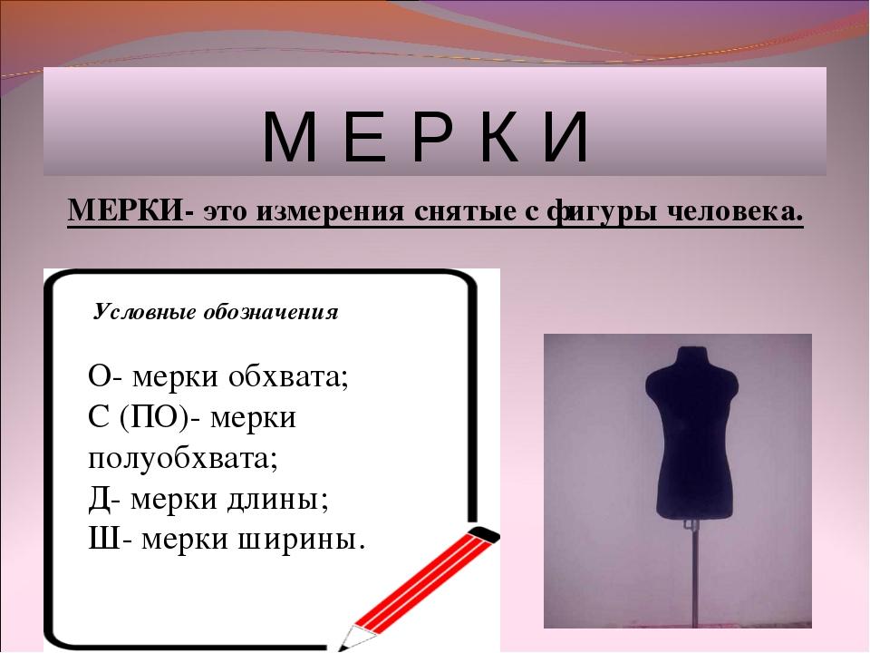 М Е Р К И МЕРКИ- это измерения снятые с фигуры человека. Условные обозначени...