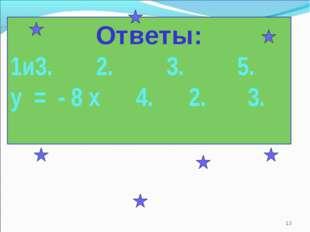 * Ответы: 1и3. 2. 3. 5. у = - 8 х 4. 2. 3.