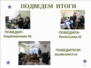 ПОДВЕДЕМ ИТОГИ ПОБЕДИЛ- Кержеманкин М. ПОБЕДИЛА- Леонтьева И. ПОБЕДИТЕЛИ выяв