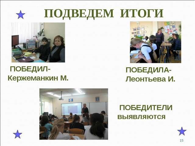 ПОДВЕДЕМ ИТОГИ ПОБЕДИЛ- Кержеманкин М. ПОБЕДИЛА- Леонтьева И. ПОБЕДИТЕЛИ выяв...