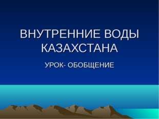 ВНУТРЕННИЕ ВОДЫ КАЗАХСТАНА УРОК- ОБОБЩЕНИЕ