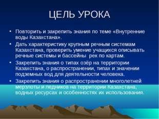 ЦЕЛЬ УРОКА Повторить и закрепить знания по теме «Внутренние воды Казахстана».