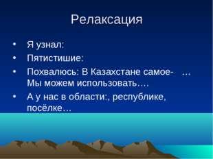 Релаксация Я узнал: Пятистишие: Похвалюсь: В Казахстане самое- …Мы можем испо