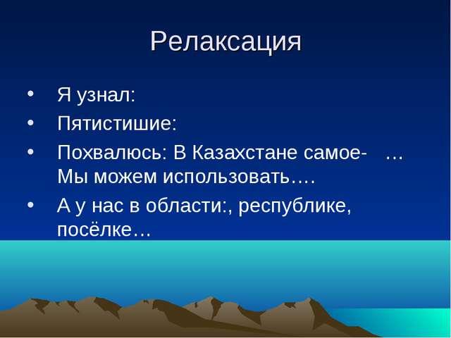 Релаксация Я узнал: Пятистишие: Похвалюсь: В Казахстане самое- …Мы можем испо...