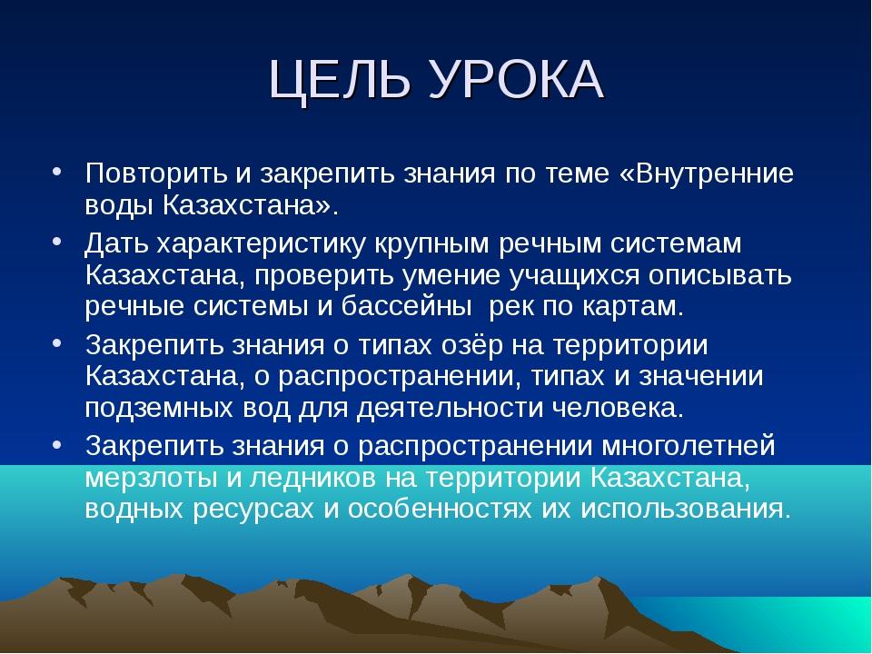 ЦЕЛЬ УРОКА Повторить и закрепить знания по теме «Внутренние воды Казахстана»....
