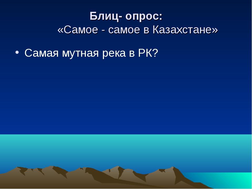 Блиц- опрос: «Самое - самое в Казахстане» Самая мутная река в РК?