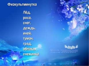 Физкультминутка Лёд, роса, снег, дождь, иней, туман, град, облака, снежинка Ф