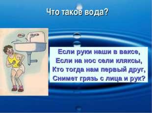 Что такое вода? Если руки наши в ваксе, Если на нос сели кляксы, Кто тогда на