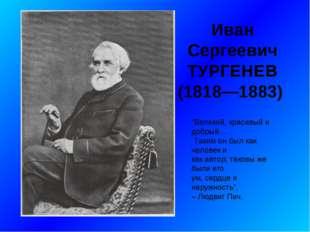 """Иван Сергеевич ТУРГЕНЕВ (1818—1883) """"Великий, красивый и добрый… Таким он бы"""