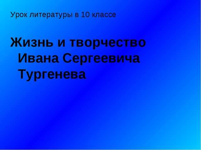 Урок литературы в 10 классе Жизнь и творчество Ивана Сергеевича Тургенева