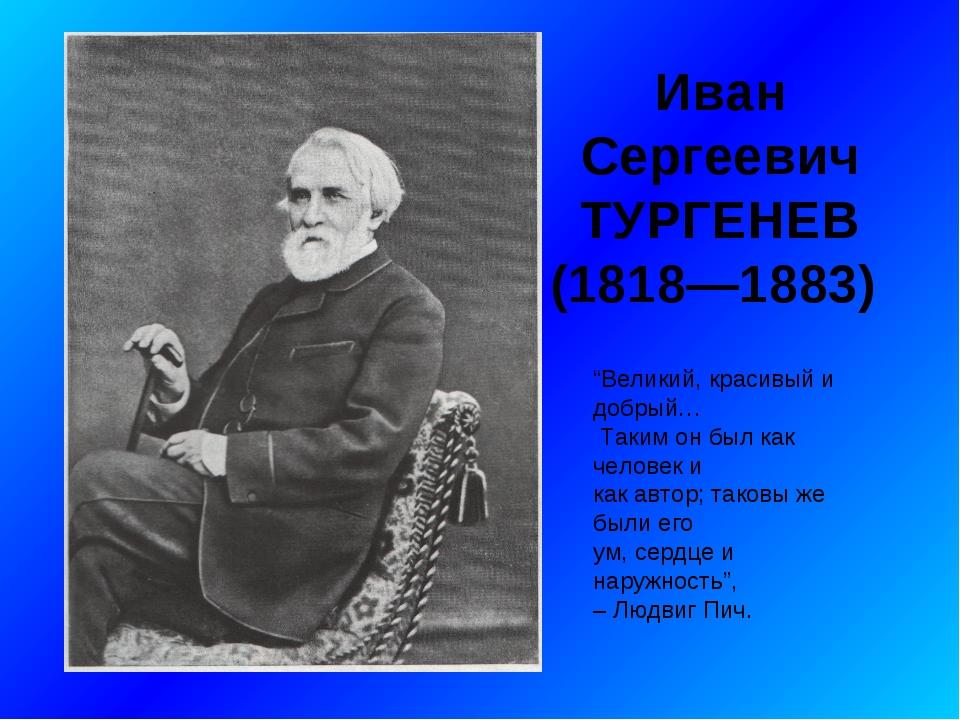 """Иван Сергеевич ТУРГЕНЕВ (1818—1883) """"Великий, красивый и добрый… Таким он бы..."""