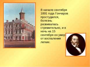 В начале сентября 1891 года Гончаров простудился, болезнь развивалась стремит