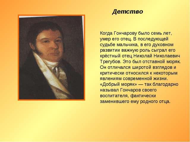 Детство Когда Гончарову было семь лет, умер его отец. В последующей судьбе м...
