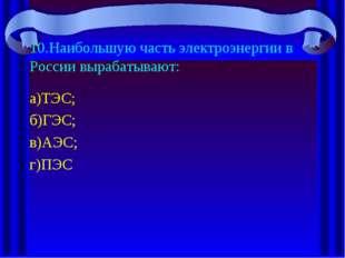 10.Наибольшую часть электроэнергии в России вырабатывают: а)ТЭС; б)ГЭС; в)АЭС