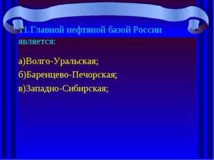 11.Главной нефтяной базой России является: а)Волго-Уральская; б)Баренцево-Печ