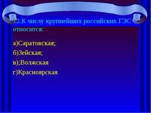 12.К числу крупнейших российских ГЭС относится: а)Саратовская; б)Зейская; в);