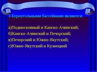 3.Буроугольными бассейнами являются: а)Подмосковный и Канско-Ачинский; б)Канс
