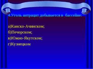 4.Уголь антрацит добывается в бассейне: а)Канско-Ачинском; б)Печорском; в)Южн