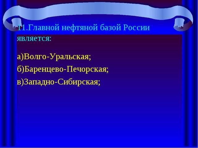 11.Главной нефтяной базой России является: а)Волго-Уральская; б)Баренцево-Печ...