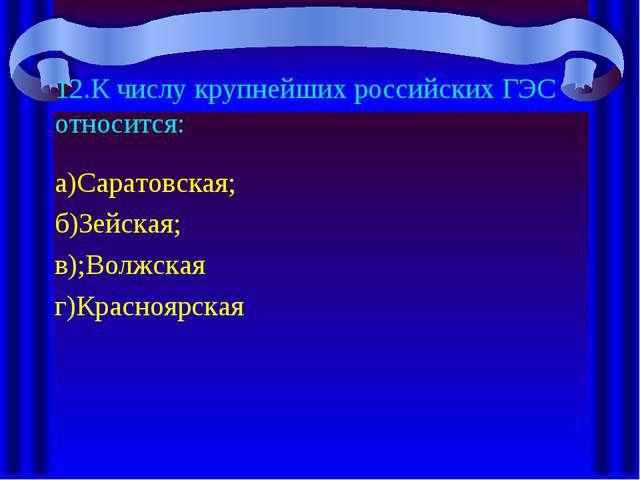 12.К числу крупнейших российских ГЭС относится: а)Саратовская; б)Зейская; в);...