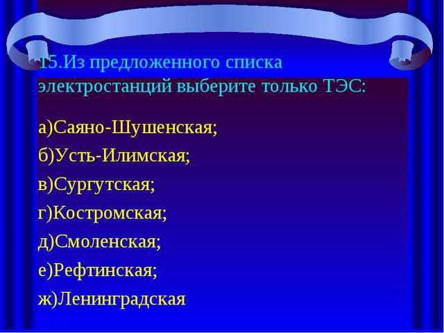 15.Из предложенного списка электростанций выберите только ТЭС: а)Саяно-Шушенс...