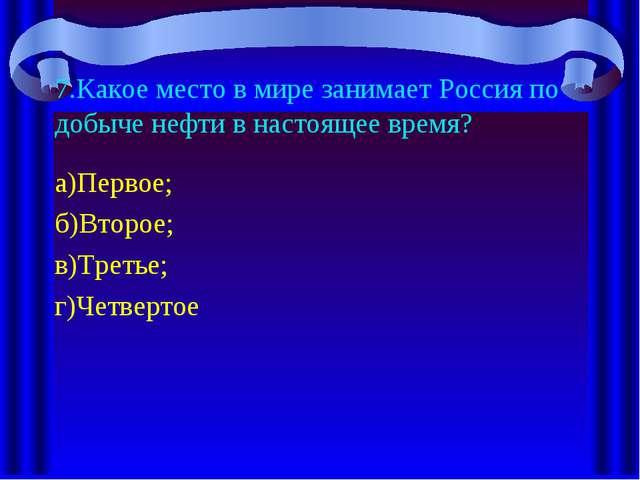 7.Какое место в мире занимает Россия по добыче нефти в настоящее время? а)Пер...