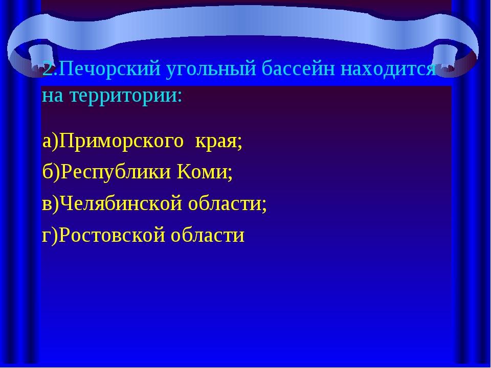 2.Печорский угольный бассейн находится на территории: а)Приморского края; б)Р...