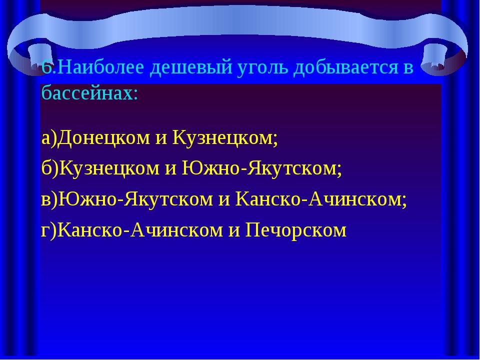 6.Наиболее дешевый уголь добывается в бассейнах: а)Донецком и Кузнецком; б)Ку...