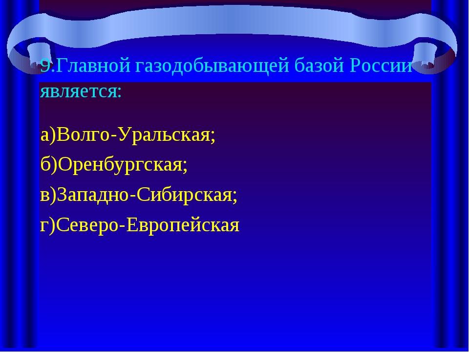 9.Главной газодобывающей базой России является: а)Волго-Уральская; б)Оренбург...