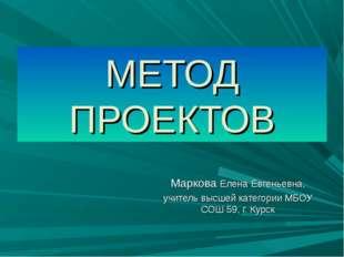МЕТОД ПРОЕКТОВ Маркова Елена Евгеньевна, учитель высшей категории МБОУ СОШ 59