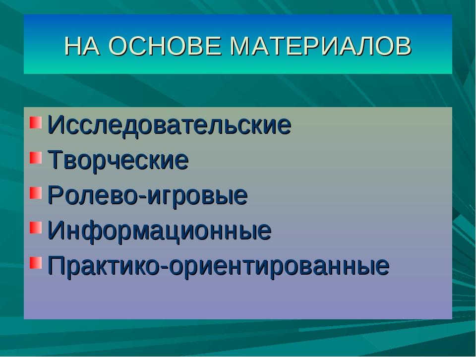 НА ОСНОВЕ МАТЕРИАЛОВ Исследовательские Творческие Ролево-игровые Информационн...