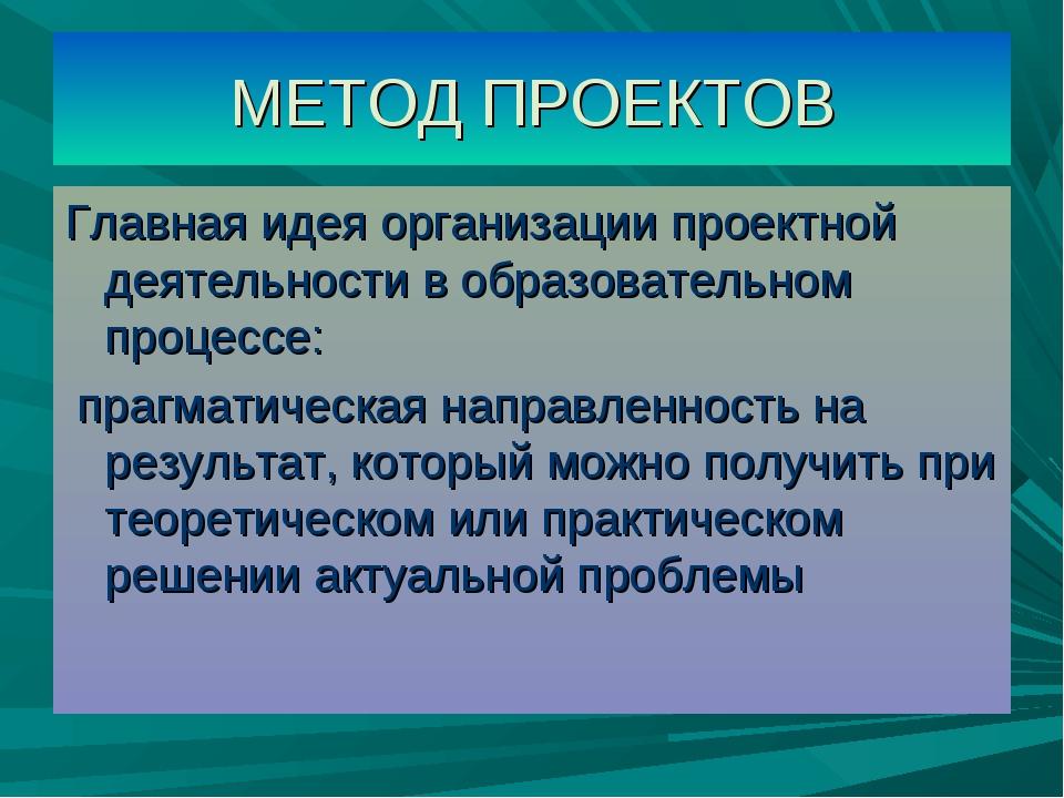 МЕТОД ПРОЕКТОВ Главная идея организации проектной деятельности в образователь...