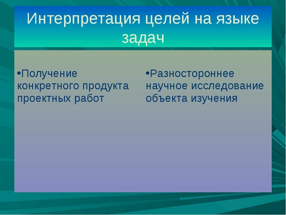 Интерпретация целей на языке задач Получение конкретного продукта проектных р...