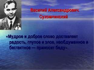 Василий Александрович. Сухомлинский «Мудрое и доброе слово доставляет радость