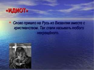 «ИДИОТ» Слово пришло на Русь из Византии вместе с христианством. Так стали на