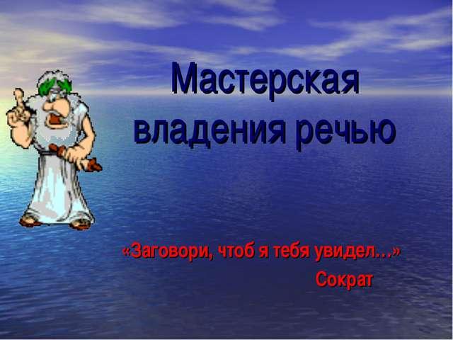 Мастерская владения речью «Заговори, чтоб я тебя увидел…» Сократ