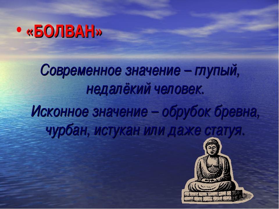 «БОЛВАН» Современное значение – глупый, недалёкий человек. Исконное значение...