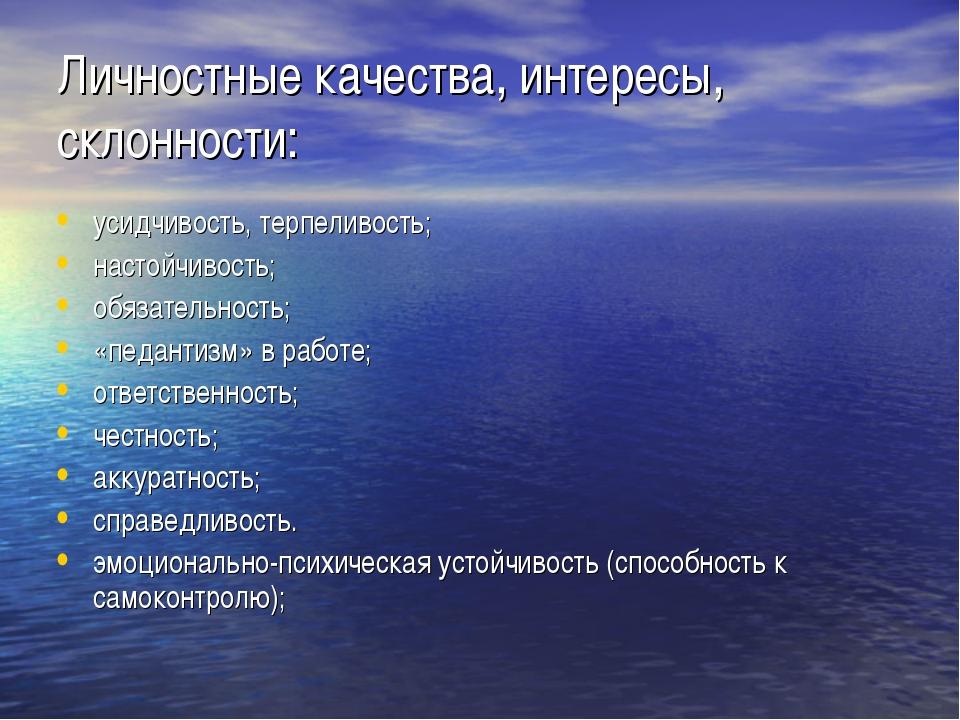 Личностные качества, интересы, склонности: усидчивость, терпеливость;    н...