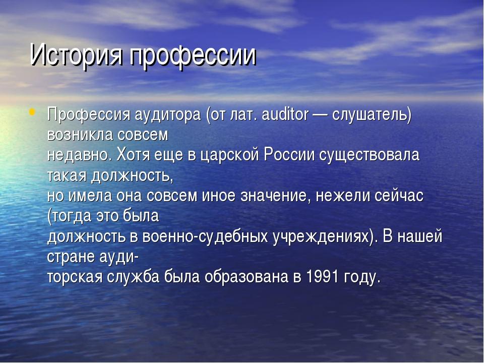История профессии Профессия аудитора (от лат. auditor — слушатель) возникла с...