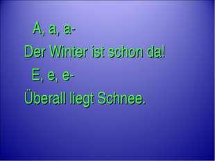 A, a, a- Der Winter ist schon da! E, e, e- Überall liegt Schnee.