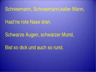 Schneemann, Schneemann,kalter Mann, Hast'ne rote Nase dran. Schwarze Augen, s