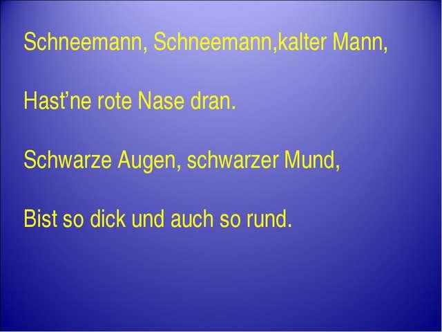 Schneemann, Schneemann,kalter Mann, Hast'ne rote Nase dran. Schwarze Augen, s...