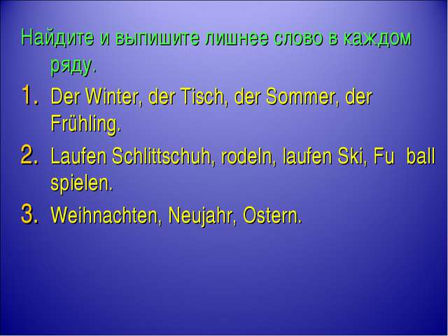 Найдите и выпишите лишнее слово в каждом ряду. Der Winter, der Tisch, der Som...