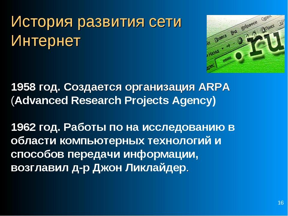 * История развития сети Интернет 1958 год. Создается организация ARPA (Advanc...