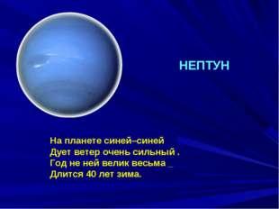 На планете синей–синей Дует ветер очень сильный . Год не ней велик весьма _ Д